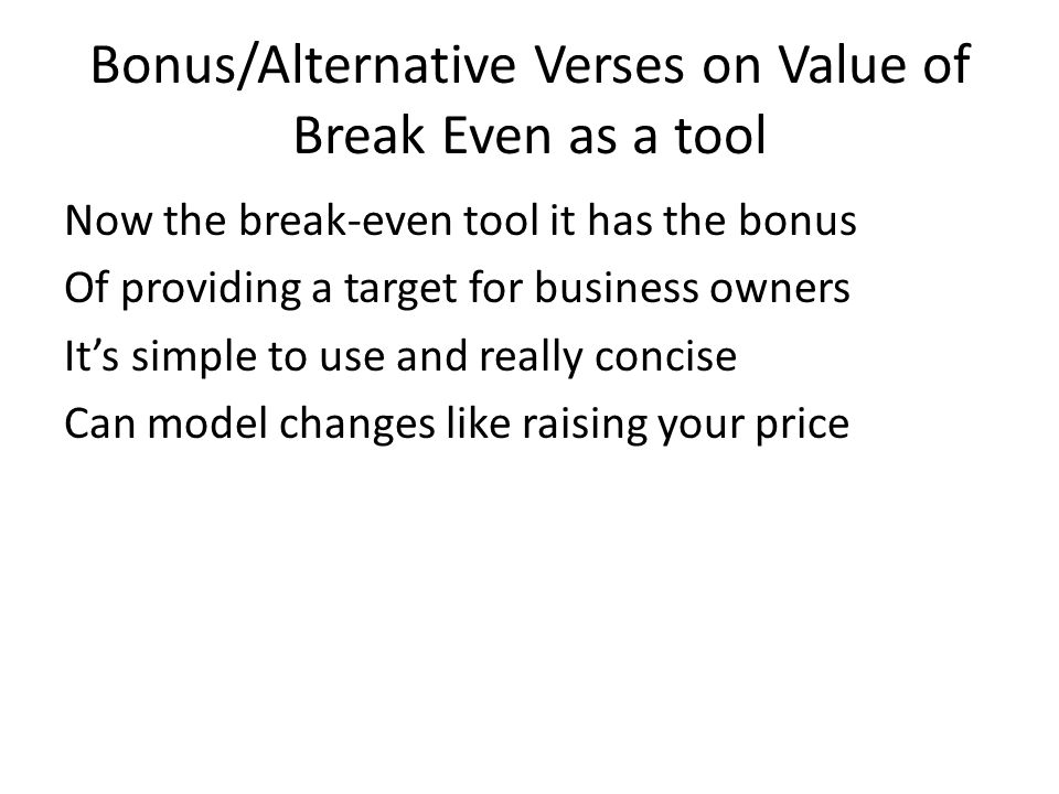 Bonus/Alternative Verses on Value of Break Even as a tool Now the break-even tool it has the bonus Of providing a target for business owners It's simple to use and really concise Can model changes like raising your price
