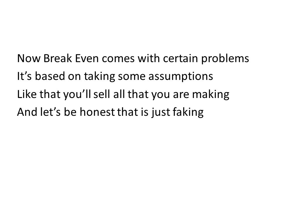 Now Break Even comes with certain problems It's based on taking some assumptions Like that you'll sell all that you are making And let's be honest that is just faking