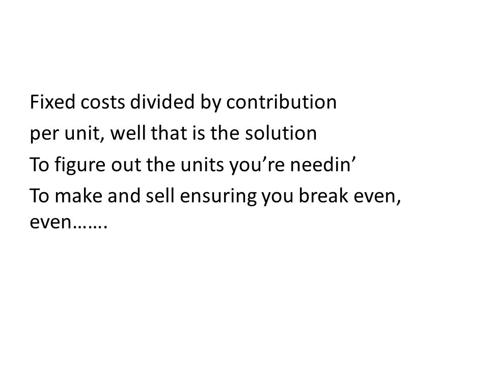 Fixed costs divided by contribution per unit, well that is the solution To figure out the units you're needin' To make and sell ensuring you break even, even…….