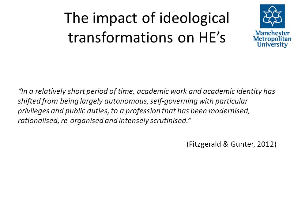 The impact of ideological transformations on HE's In a relatively short period of time, academic work and academic identity has shifted from being largely autonomous, self-governing with particular privileges and public duties, to a profession that has been modernised, rationalised, re-organised and intensely scrutinised. (Fitzgerald & Gunter, 2012)