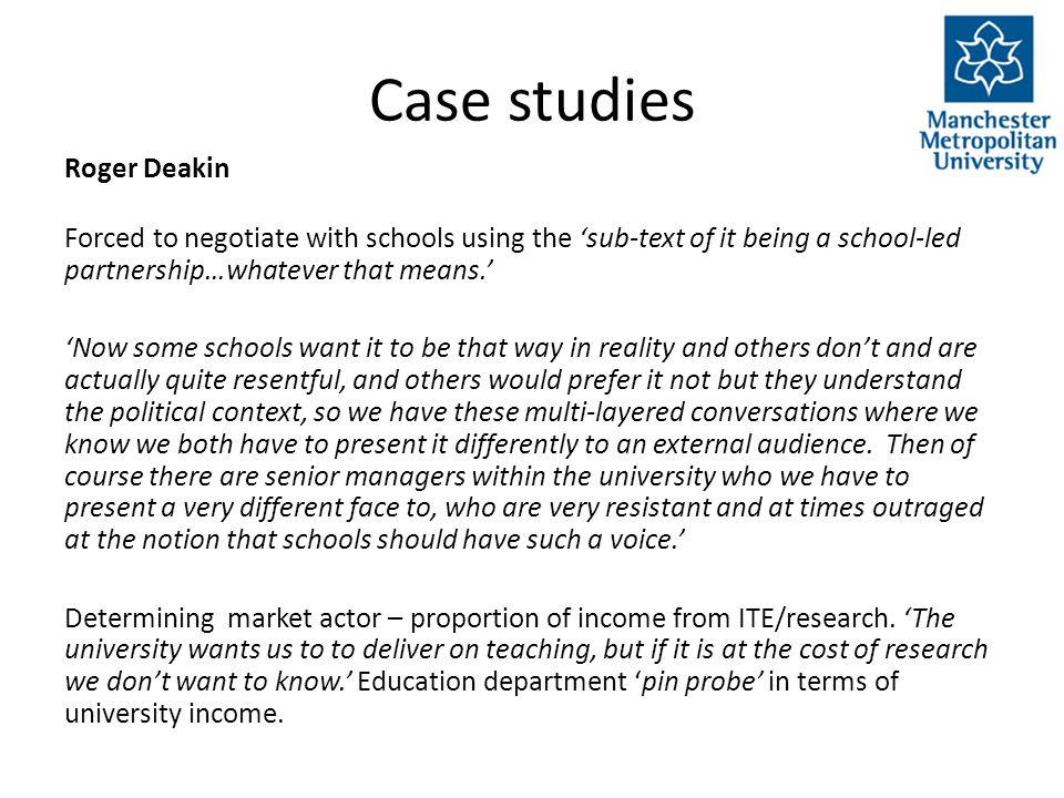 Case studies Roger Deakin Forced to negotiate with schools using the 'sub-text of it being a school-led partnership…whatever that means.' 'Now some schools want it to be that way in reality and others don't and are actually quite resentful, and others would prefer it not but they understand the political context, so we have these multi-layered conversations where we know we both have to present it differently to an external audience.