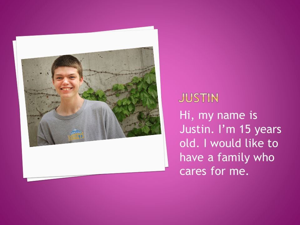 Hi, my name is Justin. I'm 15 years old. I would like to have a family who cares for me.