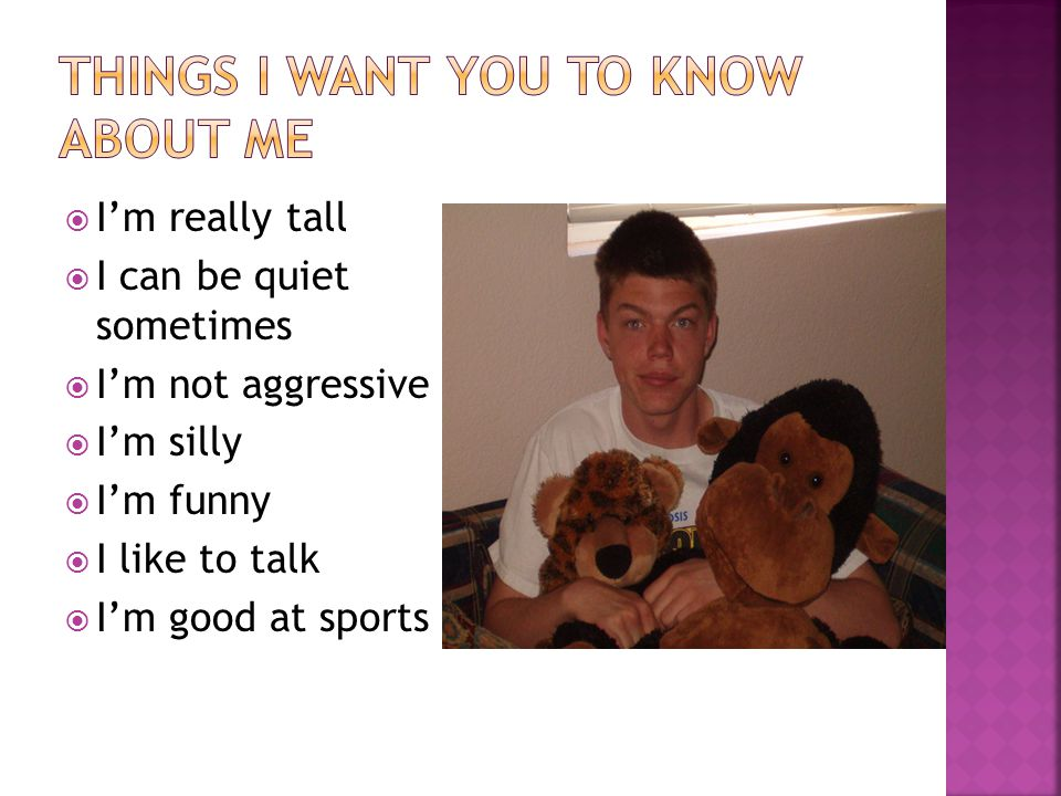  I'm really tall  I can be quiet sometimes  I'm not aggressive  I'm silly  I'm funny  I like to talk  I'm good at sports