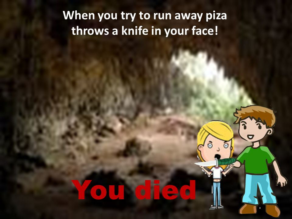 When you try to run away piza throws a knife in your face! You died