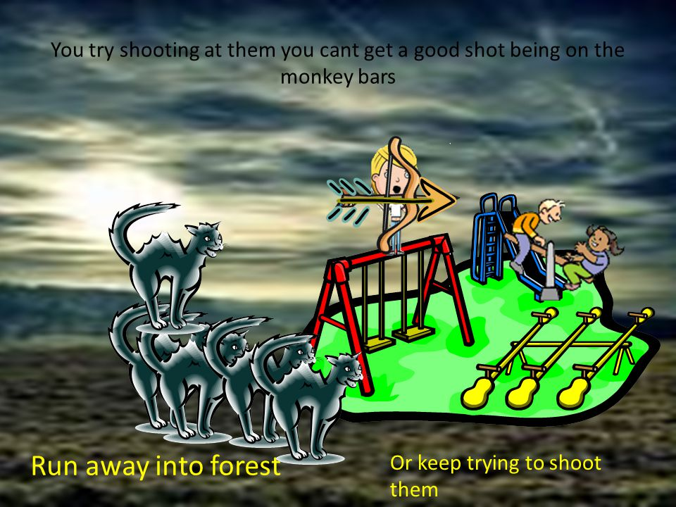 You try shooting at them you cant get a good shot being on the monkey bars Run away into forest Or keep trying to shoot them