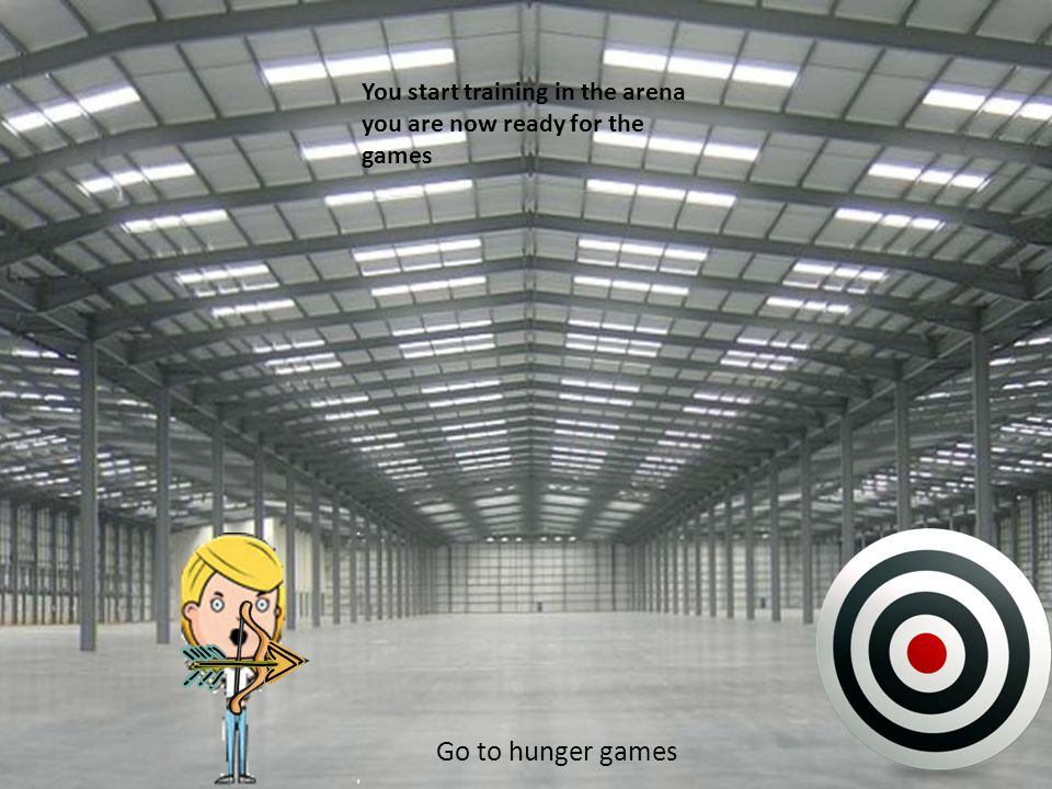 You start training in the arena you are now ready for the games Go to hunger games
