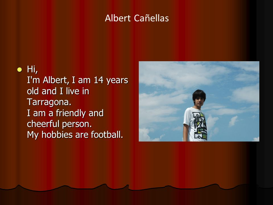 Hi, I m Albert, I am 14 years old and I live in Tarragona.