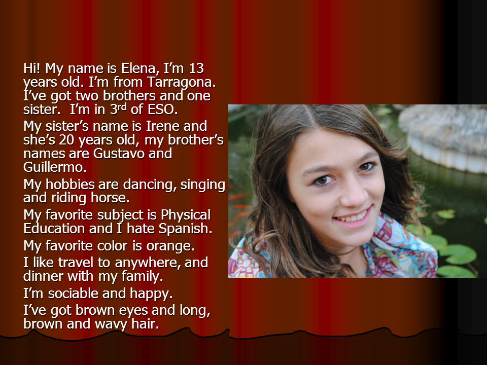 Hi.My name is Elena, I'm 13 years old. I'm from Tarragona.