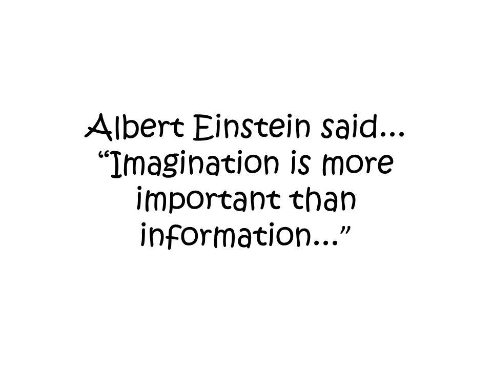 Albert Einstein said... Imagination is more important than information...