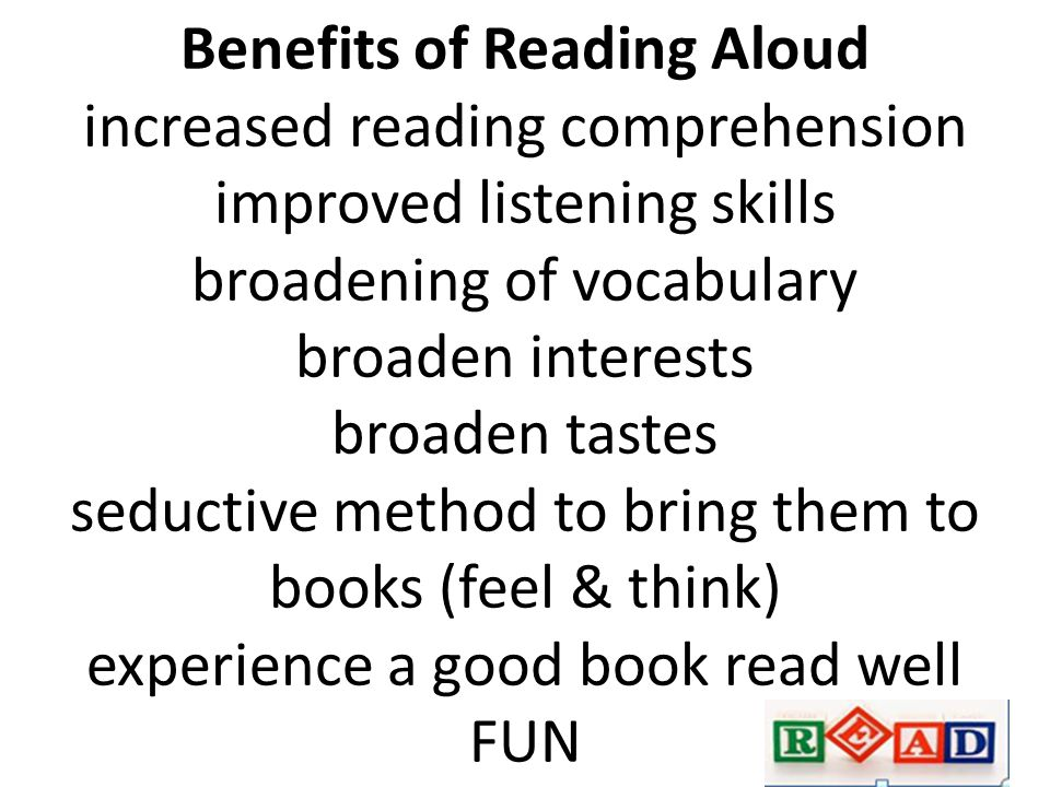 Benefits of Reading Aloud increased reading comprehension improved listening skills broadening of vocabulary broaden interests broaden tastes seductive method to bring them to books (feel & think) experience a good book read well FUN