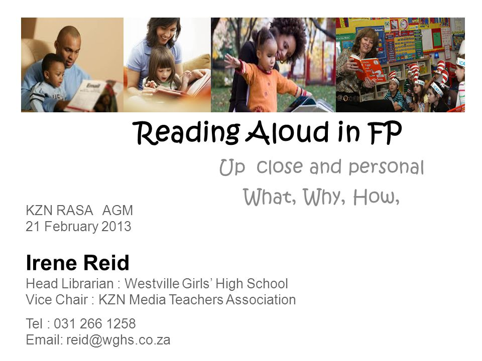 Reading Aloud in FP Up close and personal What, Why, How, KZN RASA AGM 21 February 2013 Irene Reid Head Librarian : Westville Girls' High School Vice Chair : KZN Media Teachers Association Tel : 031 266 1258 Email: reid@wghs.co.za