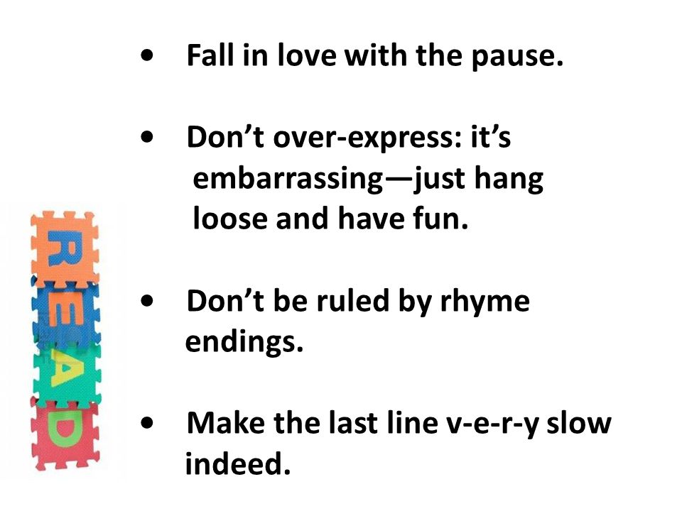 Fall in love with the pause.Don't over-express: it's embarrassing—just hang loose and have fun.