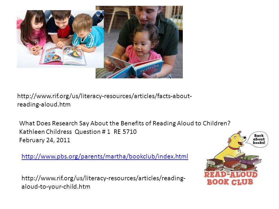 http://www.rif.org/us/literacy-resources/articles/facts-about- reading-aloud.htm What Does Research Say About the Benefits of Reading Aloud to Children.