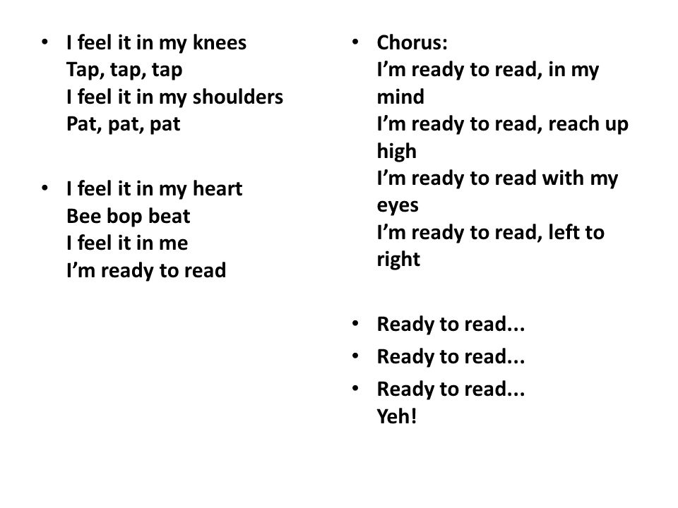 I feel it in my knees Tap, tap, tap I feel it in my shoulders Pat, pat, pat I feel it in my heart Bee bop beat I feel it in me I'm ready to read Chorus: I'm ready to read, in my mind I'm ready to read, reach up high I'm ready to read with my eyes I'm ready to read, left to right Ready to read...