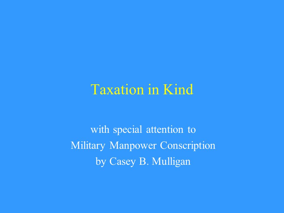 Taxation in Kind with special attention to Military Manpower Conscription by Casey B. Mulligan