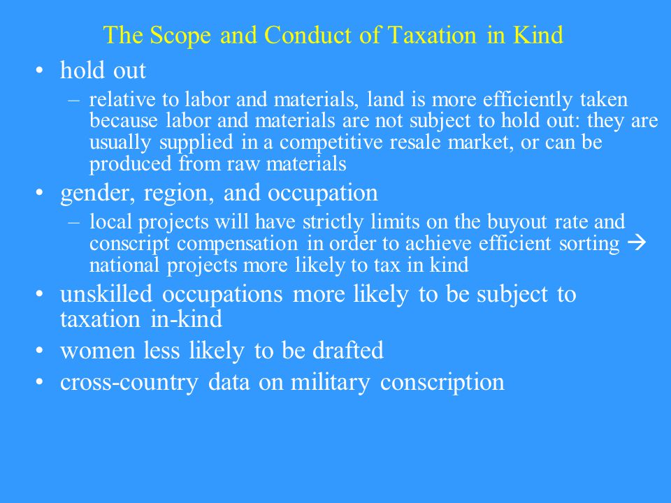 The Scope and Conduct of Taxation in Kind hold out –relative to labor and materials, land is more efficiently taken because labor and materials are not subject to hold out: they are usually supplied in a competitive resale market, or can be produced from raw materials gender, region, and occupation –local projects will have strictly limits on the buyout rate and conscript compensation in order to achieve efficient sorting  national projects more likely to tax in kind unskilled occupations more likely to be subject to taxation in-kind women less likely to be drafted cross-country data on military conscription