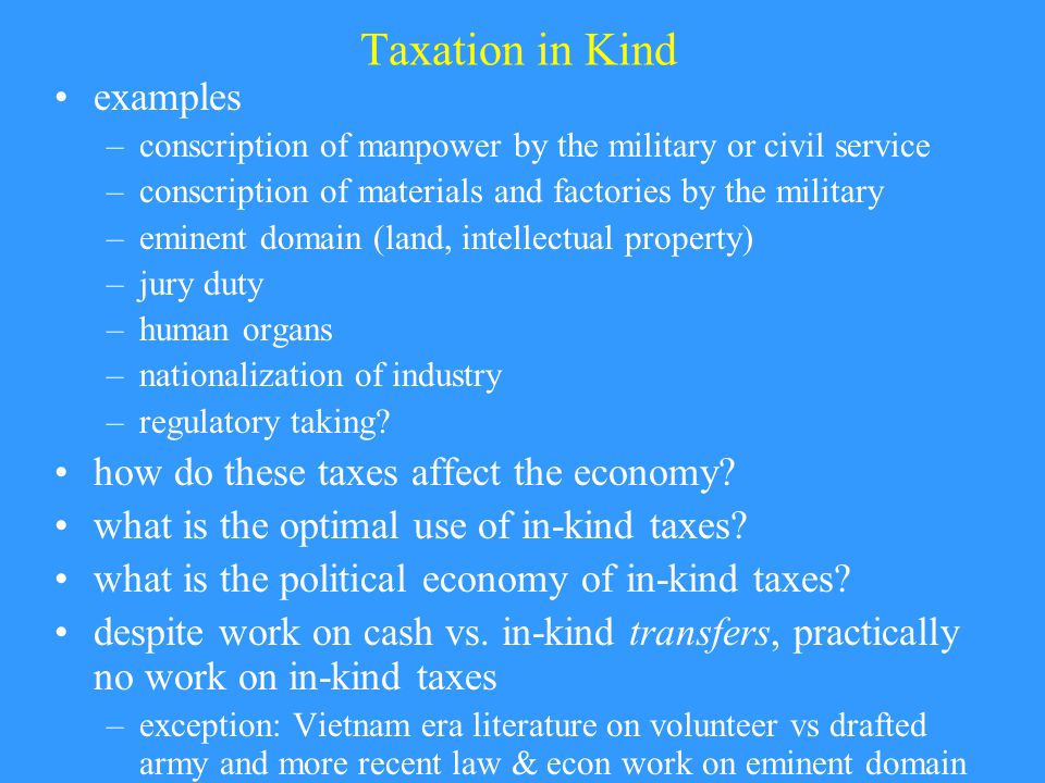 Taxation in Kind examples –conscription of manpower by the military or civil service –conscription of materials and factories by the military –eminent domain (land, intellectual property) –jury duty –human organs –nationalization of industry –regulatory taking.