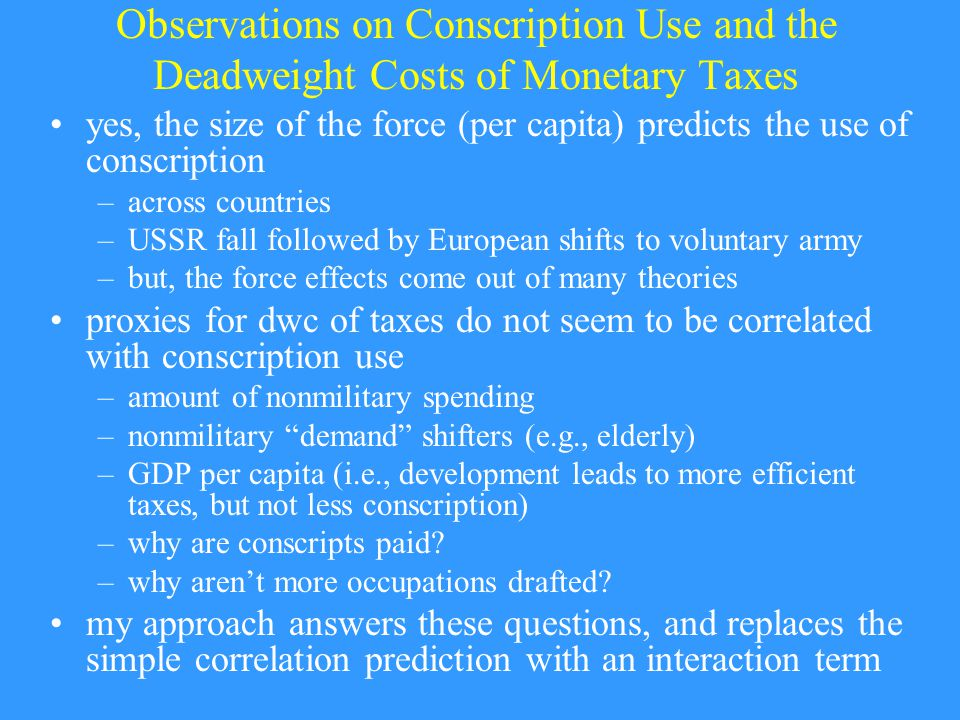 Observations on Conscription Use and the Deadweight Costs of Monetary Taxes yes, the size of the force (per capita) predicts the use of conscription –across countries –USSR fall followed by European shifts to voluntary army –but, the force effects come out of many theories proxies for dwc of taxes do not seem to be correlated with conscription use –amount of nonmilitary spending –nonmilitary demand shifters (e.g., elderly) –GDP per capita (i.e., development leads to more efficient taxes, but not less conscription) –why are conscripts paid.