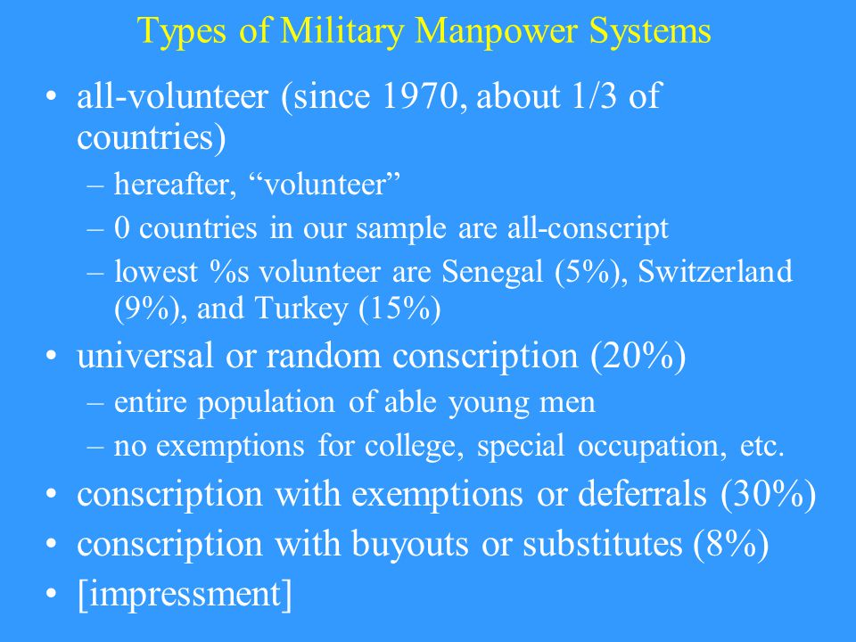 Types of Military Manpower Systems all-volunteer (since 1970, about 1/3 of countries) –hereafter, volunteer –0 countries in our sample are all-conscript –lowest %s volunteer are Senegal (5%), Switzerland (9%), and Turkey (15%) universal or random conscription (20%) –entire population of able young men –no exemptions for college, special occupation, etc.