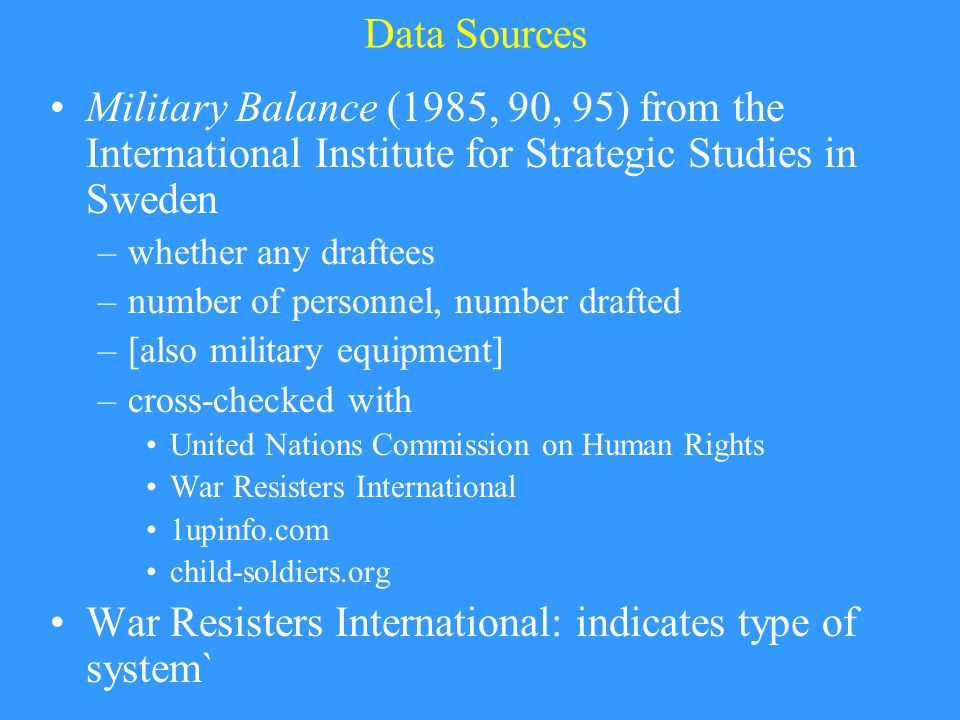 Data Sources Military Balance (1985, 90, 95) from the International Institute for Strategic Studies in Sweden –whether any draftees –number of personnel, number drafted –[also military equipment] –cross-checked with United Nations Commission on Human Rights War Resisters International 1upinfo.com child-soldiers.org War Resisters International: indicates type of system`
