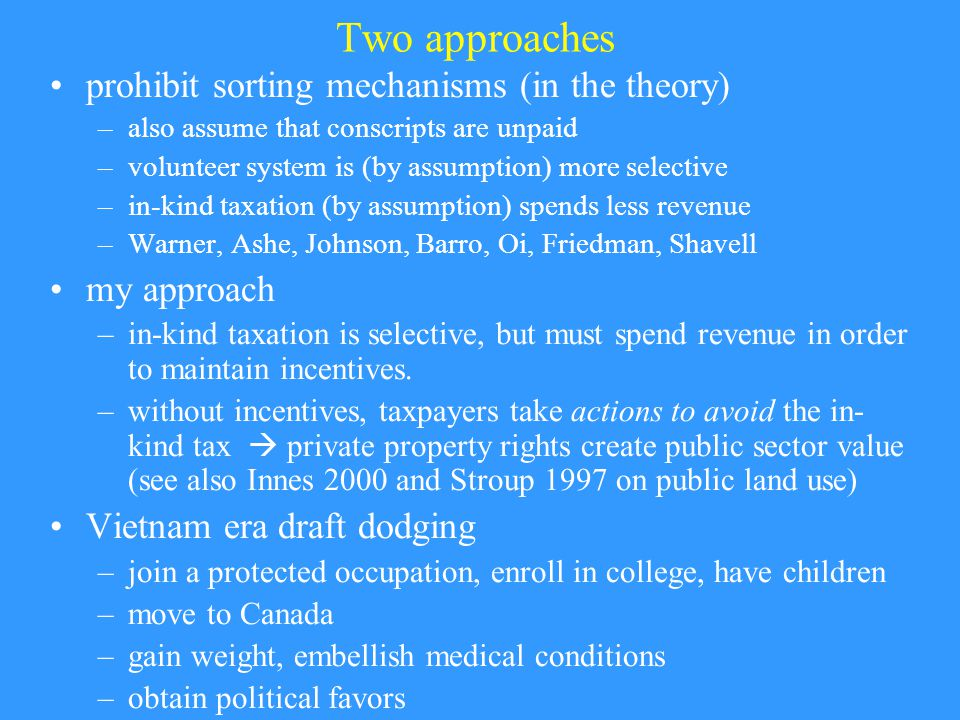 Two approaches prohibit sorting mechanisms (in the theory) –also assume that conscripts are unpaid –volunteer system is (by assumption) more selective –in-kind taxation (by assumption) spends less revenue –Warner, Ashe, Johnson, Barro, Oi, Friedman, Shavell my approach –in-kind taxation is selective, but must spend revenue in order to maintain incentives.