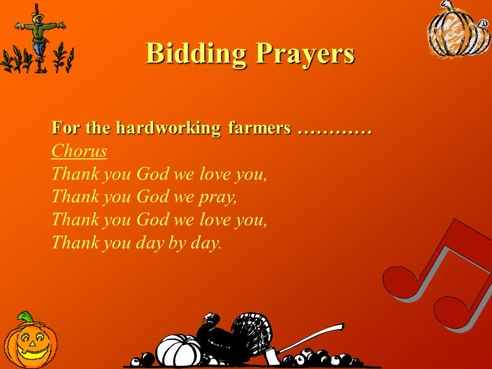 Bidding Prayers For the hardworking farmers ………… Chorus Thank you God we love you, Thank you God we pray, Thank you God we love you, Thank you day by