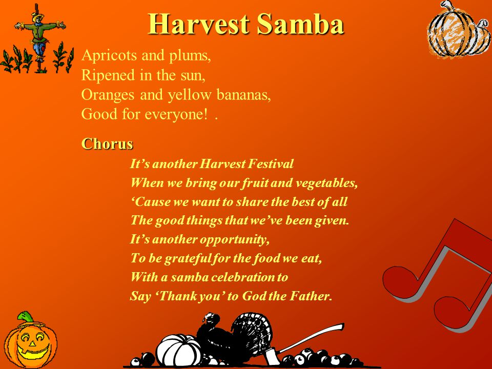 Harvest Samba Apricots and plums, Ripened in the sun, Oranges and yellow bananas, Good for everyone!.Chorus It's another Harvest Festival When we brin