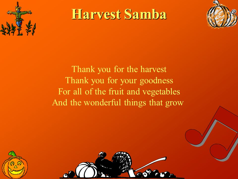Harvest Samba Thank you for the harvest Thank you for your goodness For all of the fruit and vegetables And the wonderful things that grow