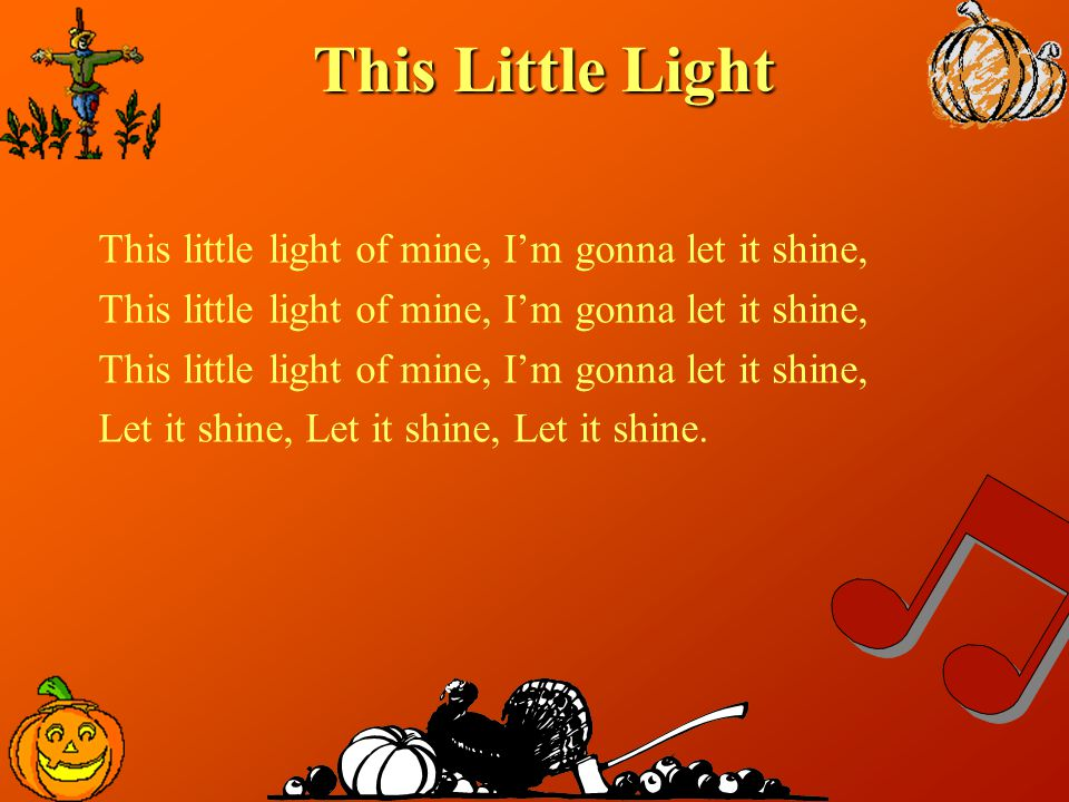 This Little Light This little light of mine, I'm gonna let it shine, Let it shine, Let it shine, Let it shine.