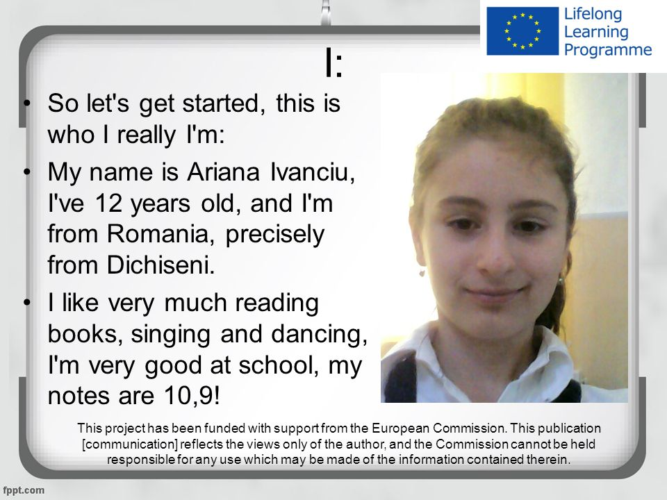 I: So let s get started, this is who I really I m: My name is Ariana Ivanciu, I ve 12 years old, and I m from Romania, precisely from Dichiseni.