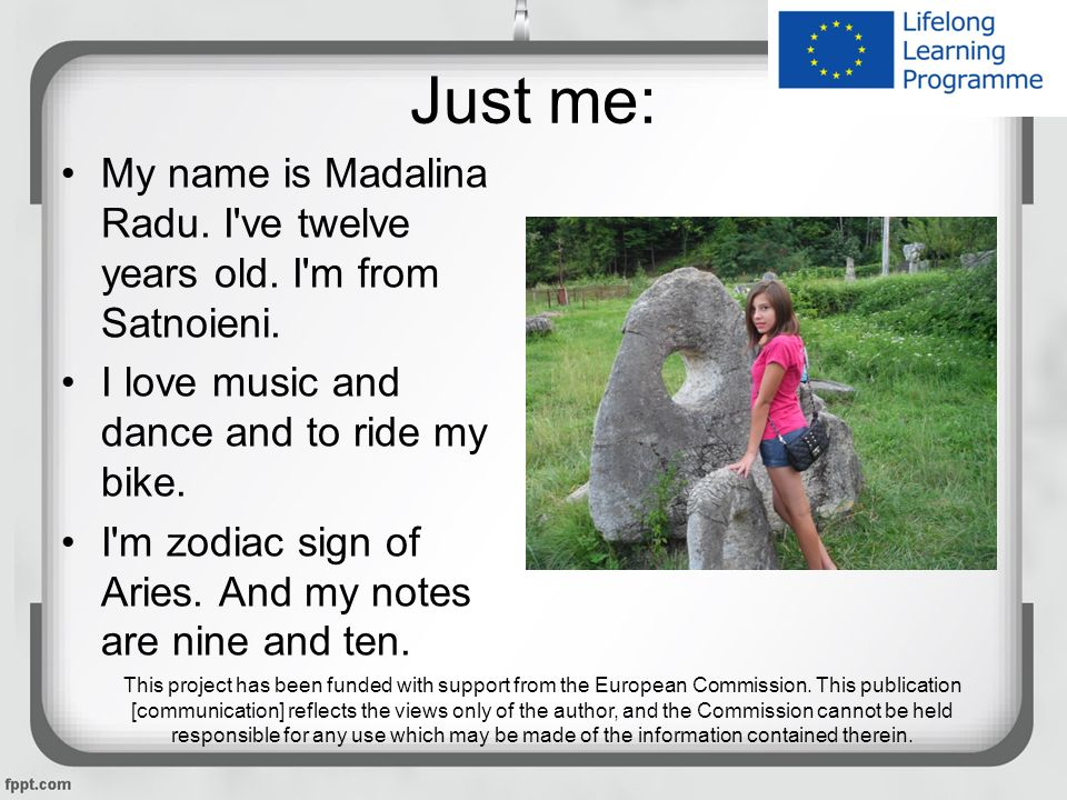 Just me: My name is Madalina Radu. I ve twelve years old.