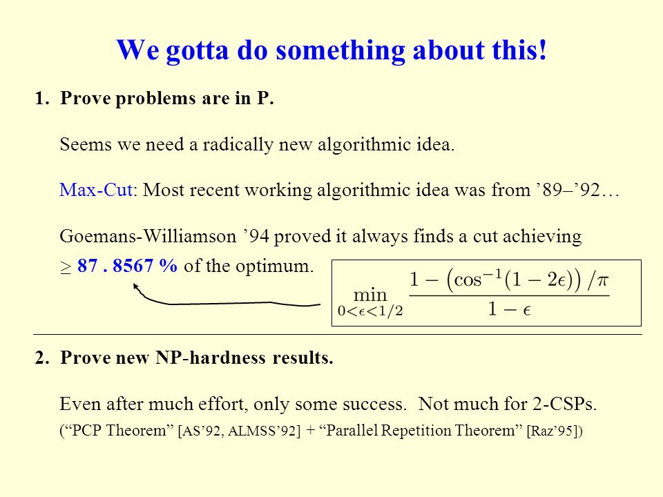 We gotta do something about this! 1. Prove problems are in P. Seems we need a radically new algorithmic idea. Max-Cut: Most recent working algorithmic