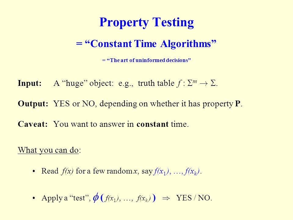 """Property Testing = """"Constant Time Algorithms"""" = """"The art of uninformed decisions"""" Input: A """"huge"""" object: e.g., truth table f :  m ! . Output: YES o"""