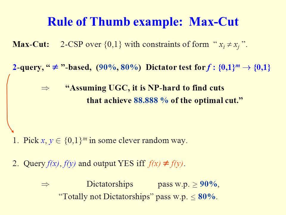"""Rule of Thumb example: Max-Cut Max-Cut: 2-CSP over {0,1} with constraints of form """" x i  x j """". 2-query, """"  """"-based, (90%, 80%) Dictator test for f"""