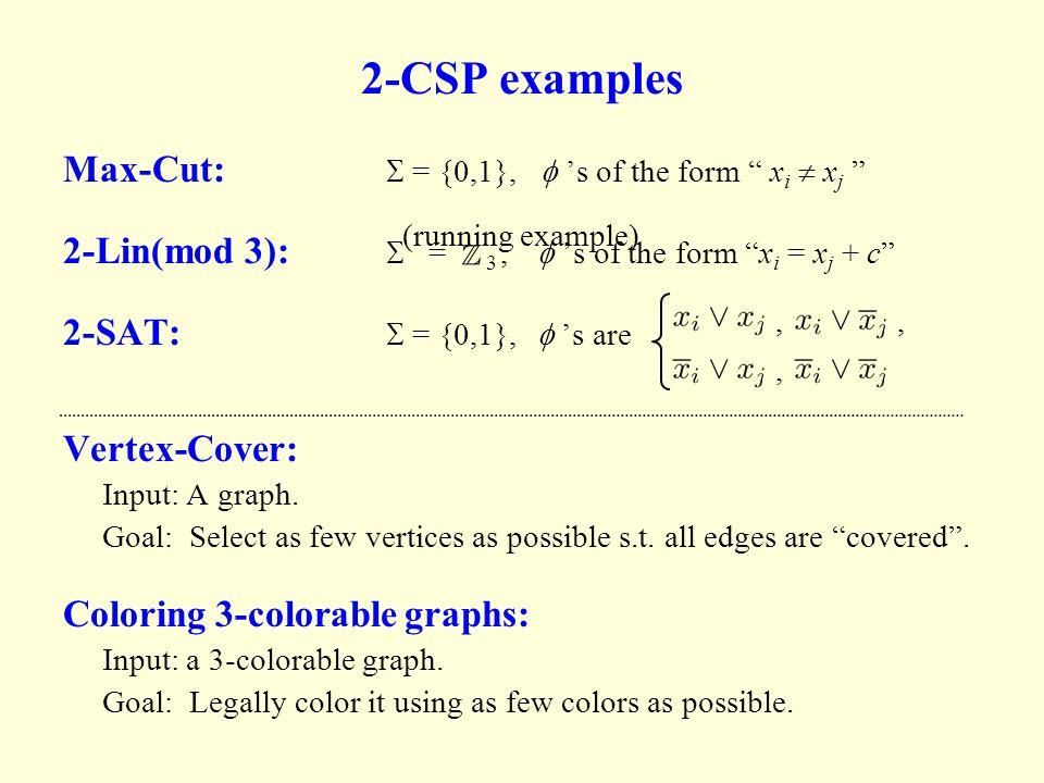 "2-CSP examples Max-Cut:  = {0,1},  's of the form "" x i  x j "" 2-Lin(mod 3):  = 3,  's of the form ""x i = x j + c"" 2-SAT:  = {0,1},  's are"