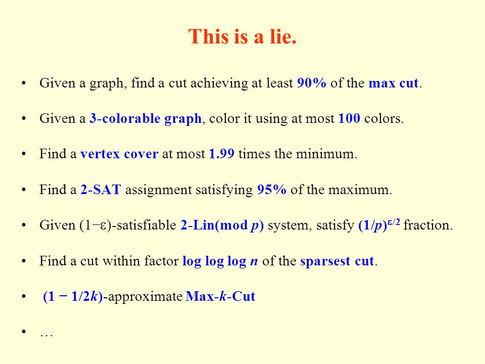 This is a lie. Given a graph, find a cut achieving at least 90% of the max cut. Given a 3-colorable graph, color it using at most 100 colors. Find a v