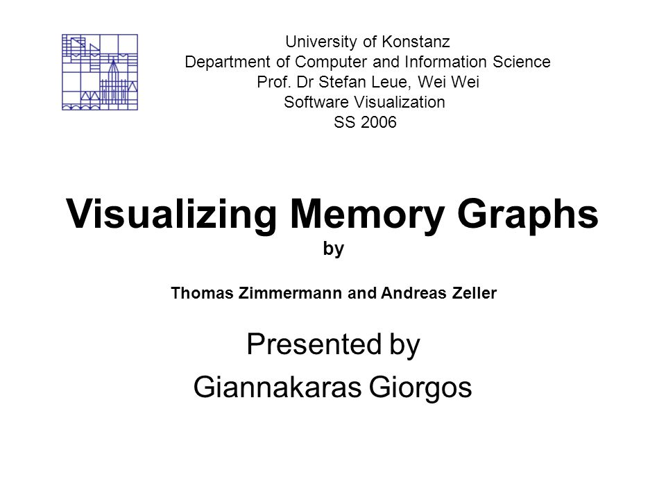 Visualizing Memory Graphs by Thomas Zimmermann and Andreas Zeller Presented by Giannakaras Giorgos University of Konstanz Department of Computer and Information Science Prof.
