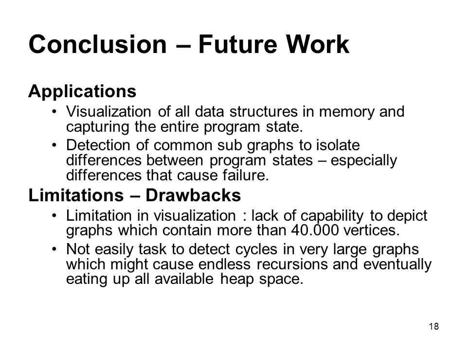 18 Conclusion – Future Work Applications Visualization of all data structures in memory and capturing the entire program state.