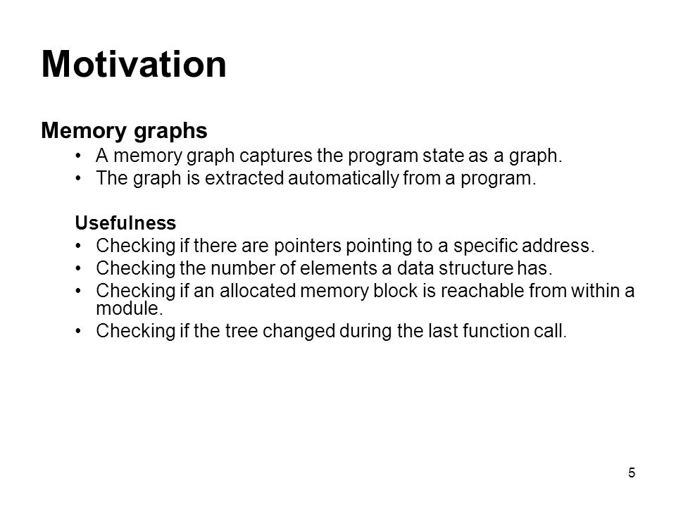 5 Motivation Memory graphs A memory graph captures the program state as a graph.