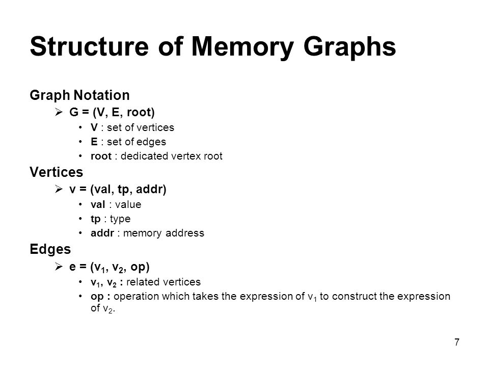 7 Structure of Memory Graphs Graph Notation  G = (V, E, root) V : set of vertices E : set of edges root : dedicated vertex root Vertices  v = (val, tp, addr) val : value tp : type addr : memory address Edges  e = (v 1, v 2, op) v 1, v 2 : related vertices op : operation which takes the expression of v 1 to construct the expression of v 2.