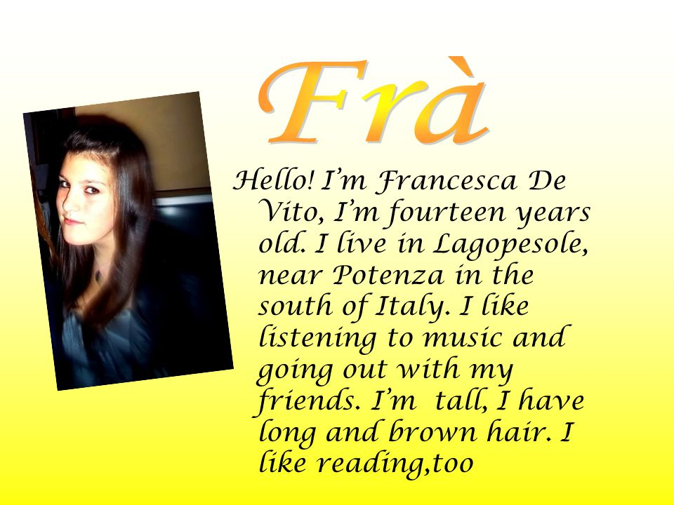 Hello! I'm Francesca De Vito, I'm fourteen years old. I live in Lagopesole, near Potenza in the south of Italy. I like listening to music and going ou
