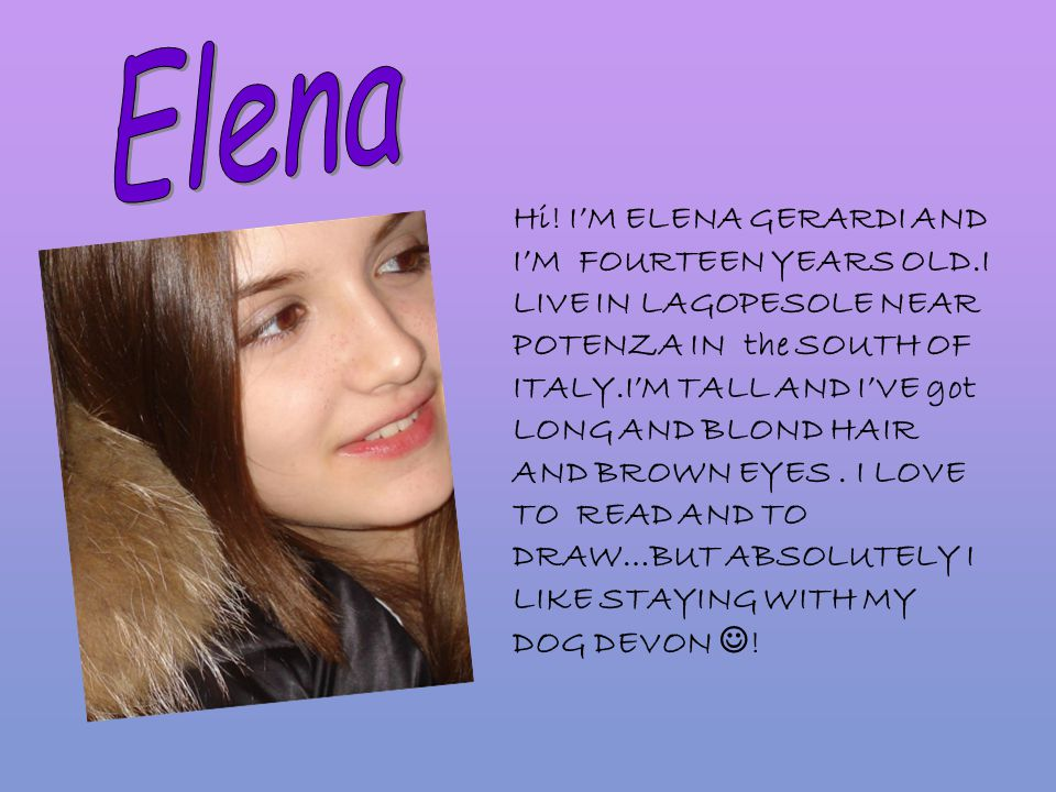 Hi! I'M ELENA GERARDI AND I'M FOURTEEN YEARS OLD.I LIVE IN LAGOPESOLE NEAR POTENZA IN the SOUTH OF ITALY.I'M TALL AND I'VE got LONG AND BLOND HAIR AND