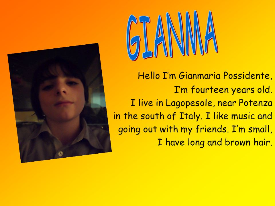 Hello I'm Gianmaria Possidente, I'm fourteen years old. I live in Lagopesole, near Potenza in the south of Italy. I like music and going out with my f