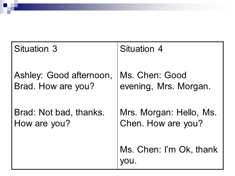 Situation 3 Ashley: Good afternoon, Brad. How are you? Brad: Not bad, thanks. How are you? Situation 4 Ms. Chen: Good evening, Mrs. Morgan. Mrs. Morga