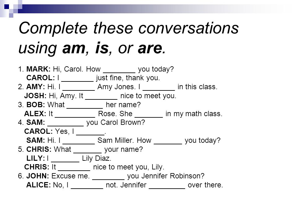 Complete these conversations using am, is, or are. 1. MARK: Hi, Carol. How ________ you today? CAROL: I ________ just fine, thank you. 2. AMY: Hi. I _