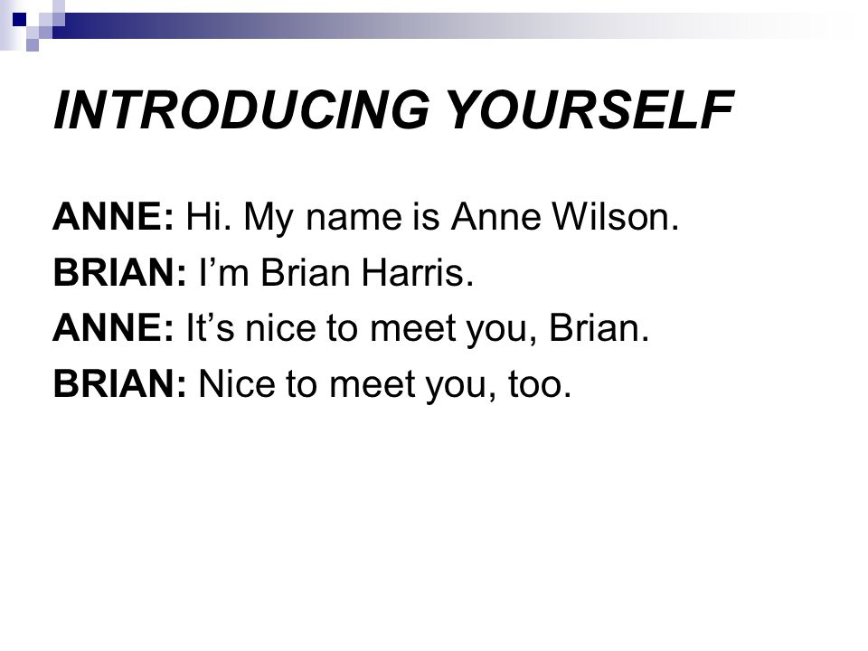 INTRODUCING YOURSELF ANNE: Hi. My name is Anne Wilson. BRIAN: I'm Brian Harris. ANNE: It's nice to meet you, Brian. BRIAN: Nice to meet you, too.