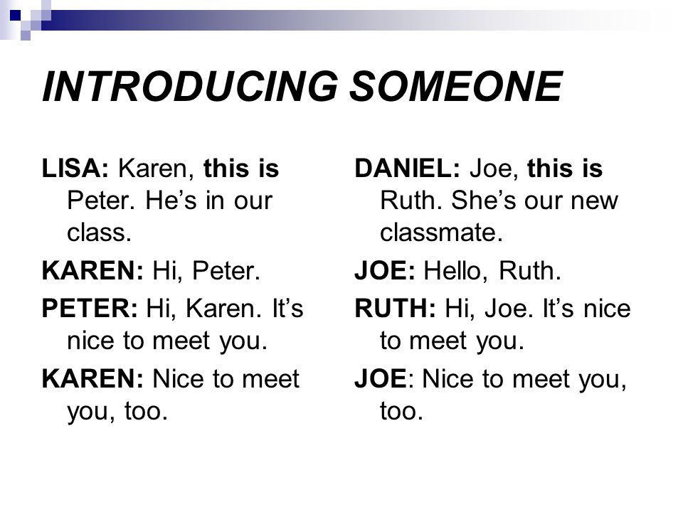 INTRODUCING SOMEONE LISA: Karen, this is Peter. He's in our class. KAREN: Hi, Peter. PETER: Hi, Karen. It's nice to meet you. KAREN: Nice to meet you,