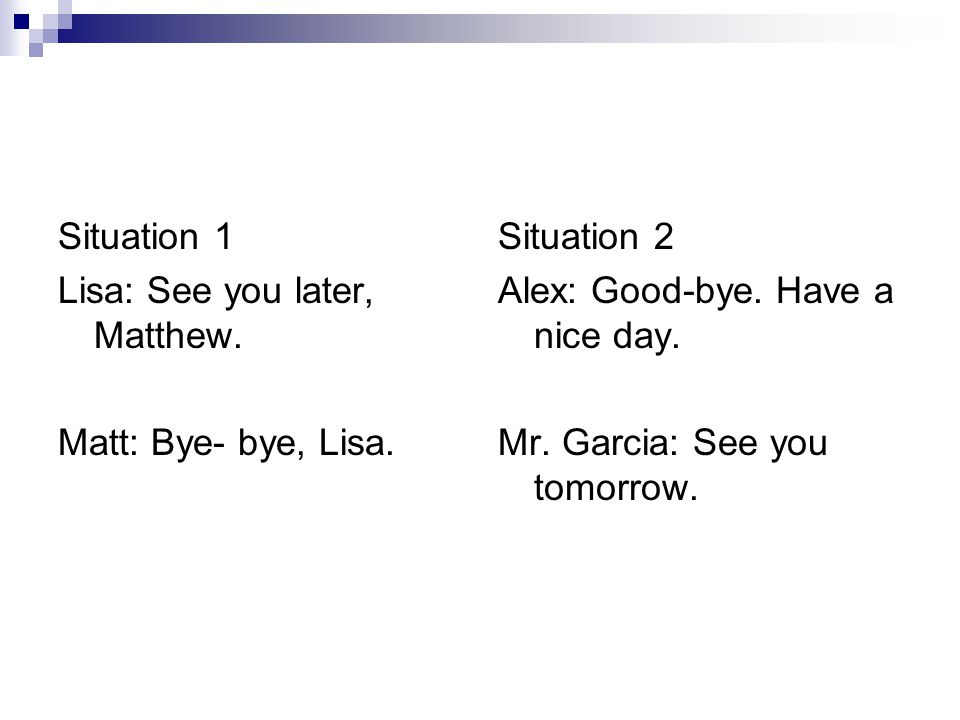 Situation 1 Lisa: See you later, Matthew. Matt: Bye- bye, Lisa. Situation 2 Alex: Good-bye. Have a nice day. Mr. Garcia: See you tomorrow.