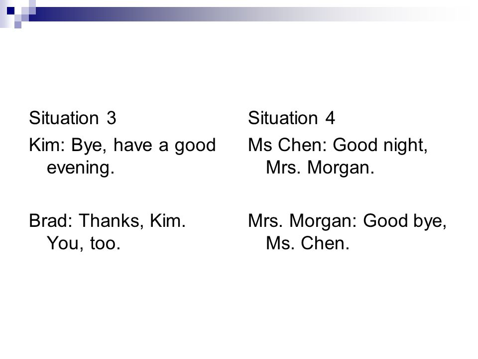 Situation 3 Kim: Bye, have a good evening. Brad: Thanks, Kim. You, too. Situation 4 Ms Chen: Good night, Mrs. Morgan. Mrs. Morgan: Good bye, Ms. Chen.