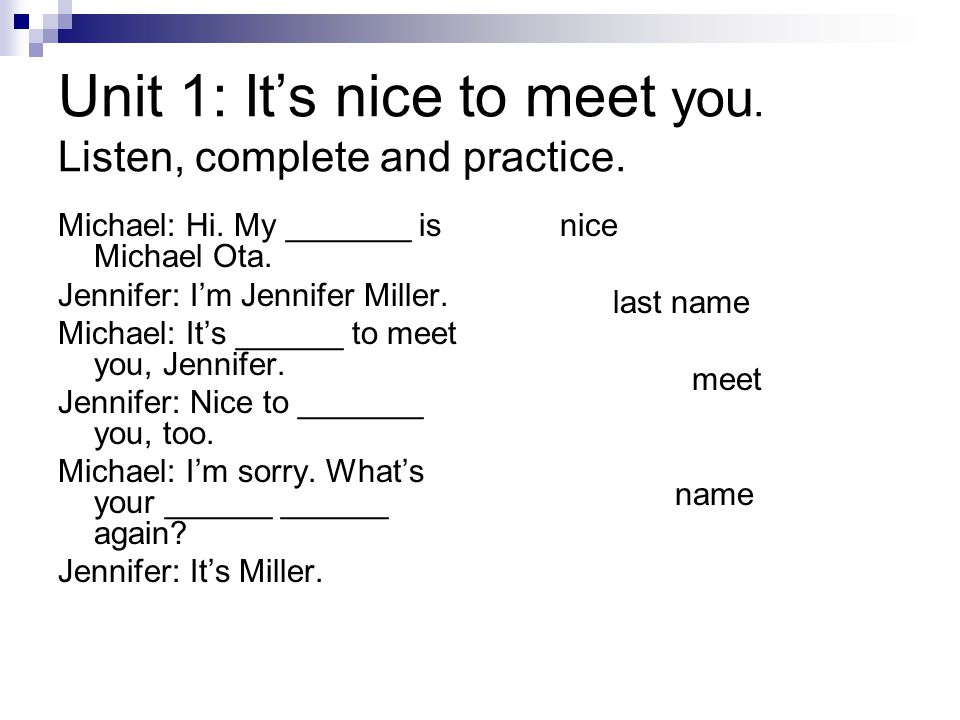 Unit 1: It's nice to meet you. Listen, complete and practice. Michael: Hi. My _______ is Michael Ota. Jennifer: I'm Jennifer Miller. Michael: It's ___